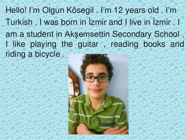 Hello! I'm Olgun Kösegil . I'm 12 years old . I'm Turkish . I was born in İzmir and I live in İzmir . I am a student in Ak...