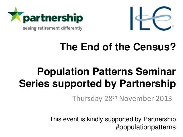 The End of the Census? Population Patterns Seminar Series supported by Partnership Thursday 28th November 2013 This event ...