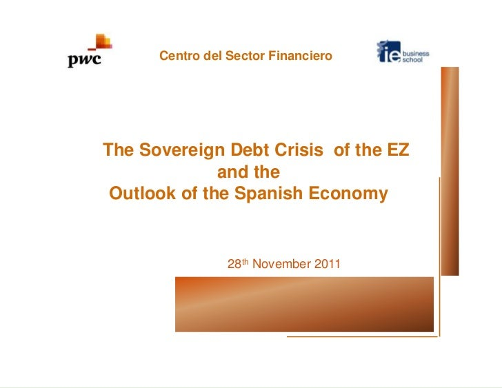 Centro del Sector FinancieroThe Sovereign Debt Crisis of the EZ              and the Outlook of the Spanish Economy       ...