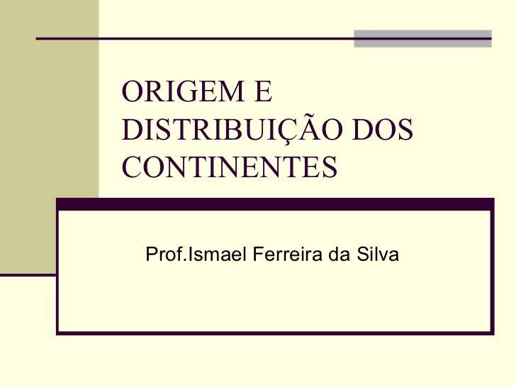 ORIGEM EDISTRIBUIÇÃO DOSCONTINENTES Prof.Ismael Ferreira da Silva