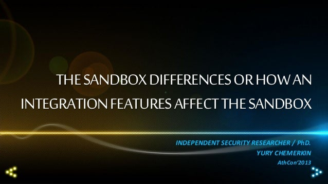 THE SANDBOX DIFFERENCES OR HOW AN INTEGRATION FEATURES AFFECT THE SANDBOX INDEPENDENT SECURITY RESEARCHER / PhD. YURY CHEM...
