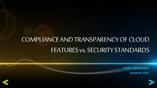 COMPLIANCE AND TRANSPARENCY OF CLOUD FEATURES vs. SECURITY STANDARDS YURY CHEMERKIN DeepIntel 2013