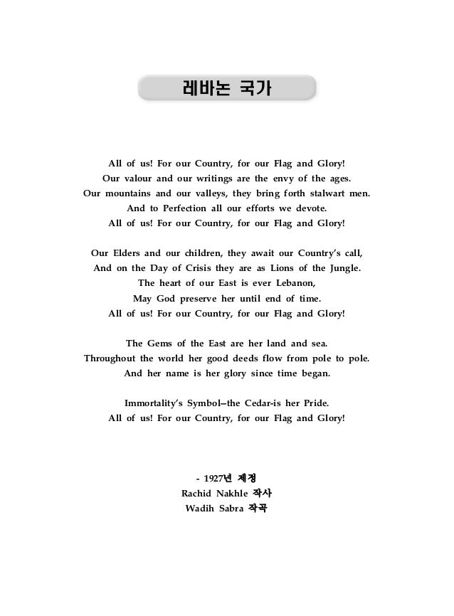 레바논 국가 All of us! For our Country, for our Flag and Glory! Our valour and our writings are the envy of the ages. Our mount...