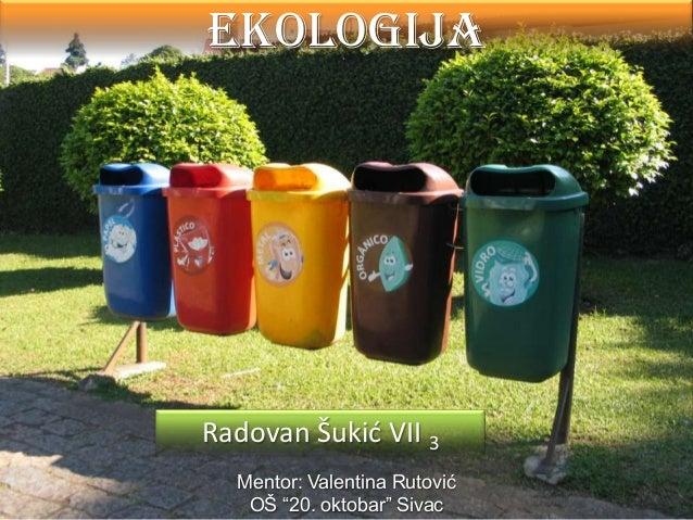 """EKOLOGIJA  Radovan Šukić VII 3 Mentor: Valentina Rutović OŠ """"20. oktobar"""" Sivac"""