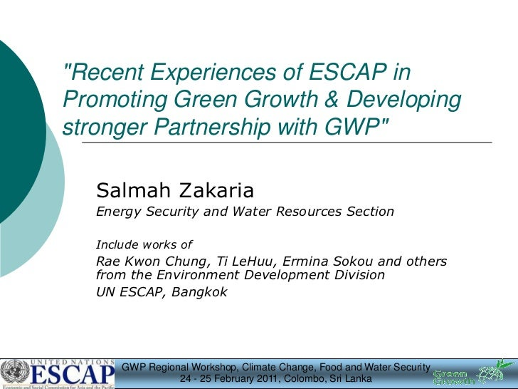 """""""Recent Experiences of ESCAP inPromoting Green Growth & Developingstronger Partnership with GWP""""   Salmah Zakaria   Energy..."""