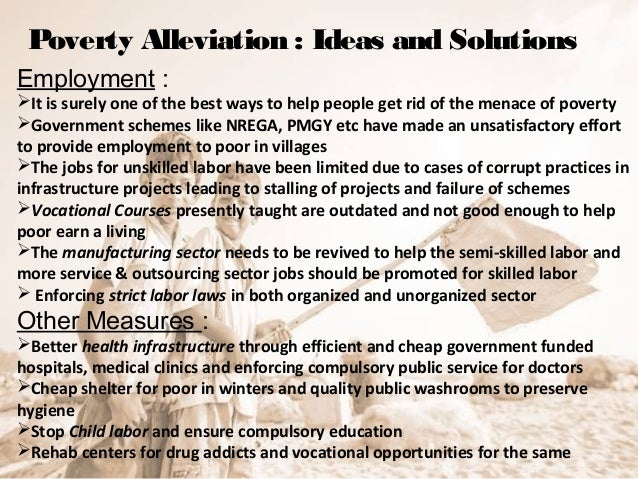 essay on education is the solution to poverty Poverty is a worldwide cause of concern even in economically stable countries like the usa current statistics state that over half the populations in the world, about 3 billion people, are forced to live on less than 25 dollars per day.