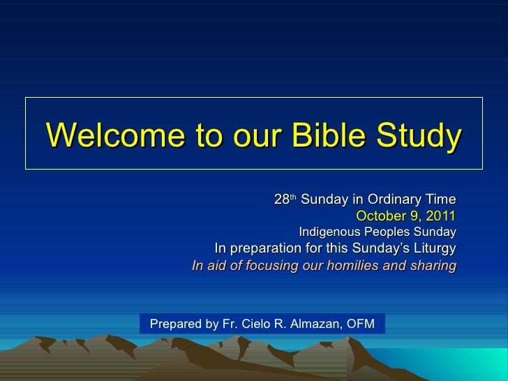 Welcome to our Bible Study 28 th  Sunday in Ordinary Time October 9, 2011 Indigenous Peoples Sunday In preparation for thi...