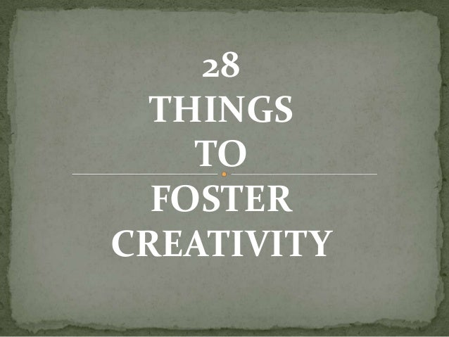 28 THINGS TO FOSTER CREATIVITY