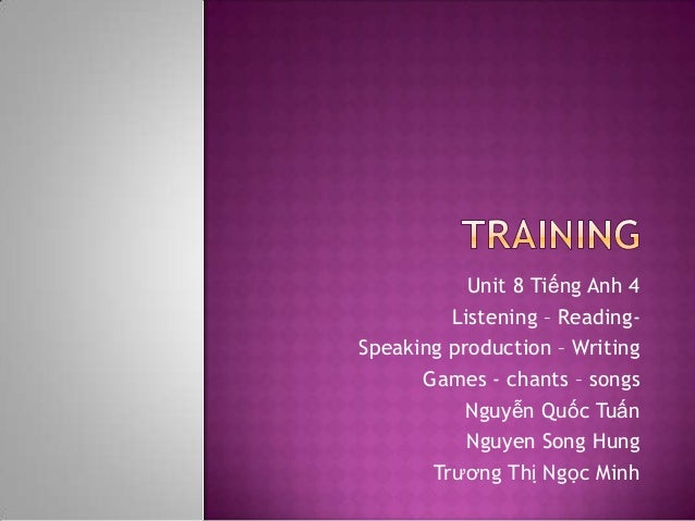 Unit 8 Tiếng Anh 4         Listening – Reading-Speaking production – Writing      Games - chants – songs           Nguyễn ...