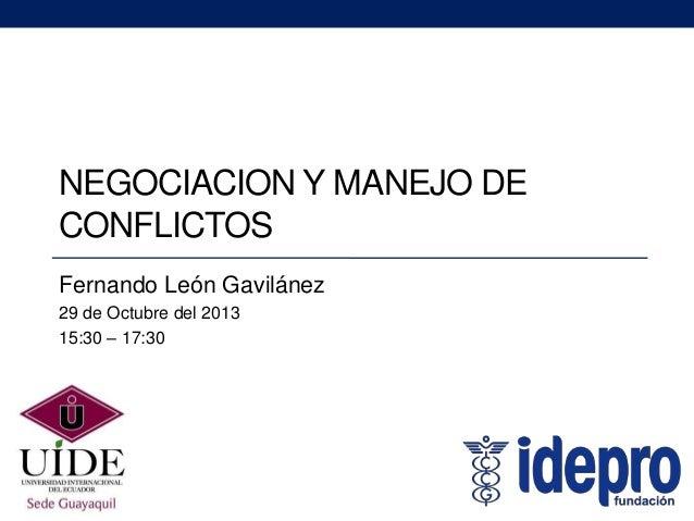 NEGOCIACION Y MANEJO DE CONFLICTOS Fernando León Gavilánez 29 de Octubre del 2013 15:30 – 17:30