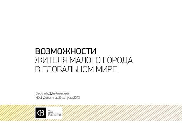 возможности жителя малого города в глобальном мире Василий Дубейковский НОЦ, Добрянка, 29 августа 2013