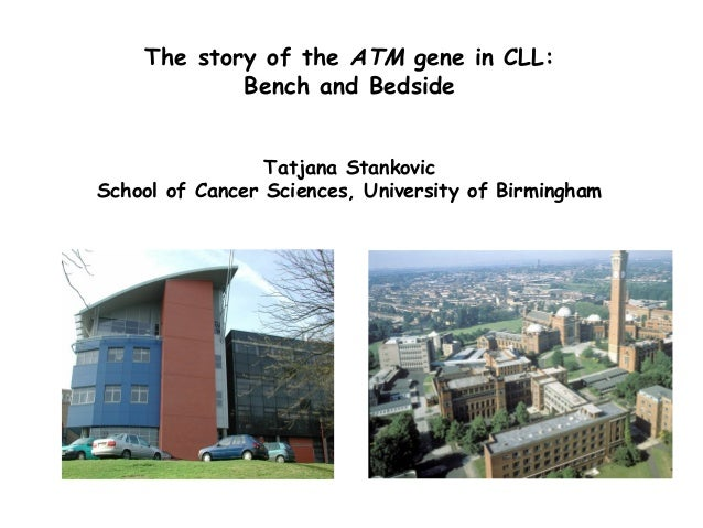The story of the ATM gene in CLL: Bench and Bedside Tatjana Stankovic School of Cancer Sciences, University of Birmingham