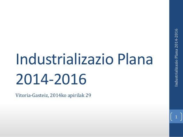 Industrializazio Plana 2014-2016 Vitoria-Gasteiz, 2014ko apirilak 29 1 IndustrializazioPlana2014-2016