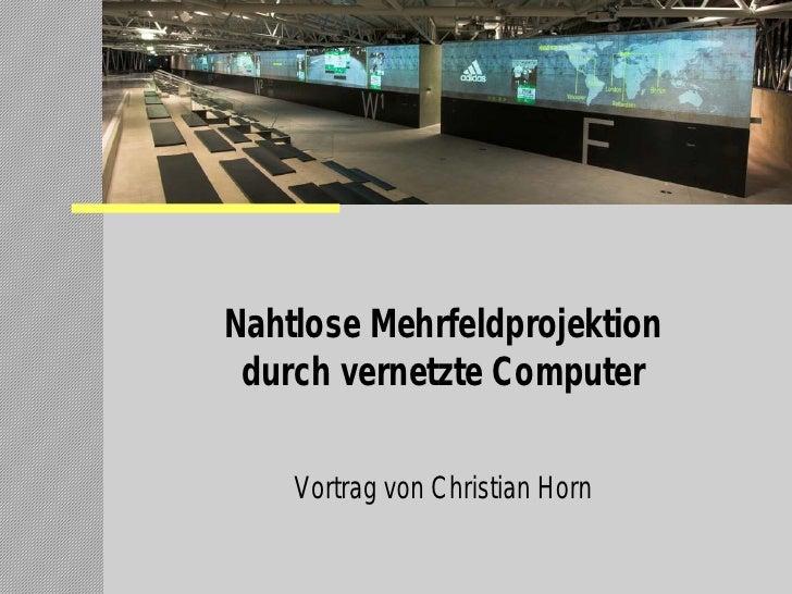 Nahtlose Mehrfeldprojektion  durch vernetzte Computer      Vortrag von Christian Horn