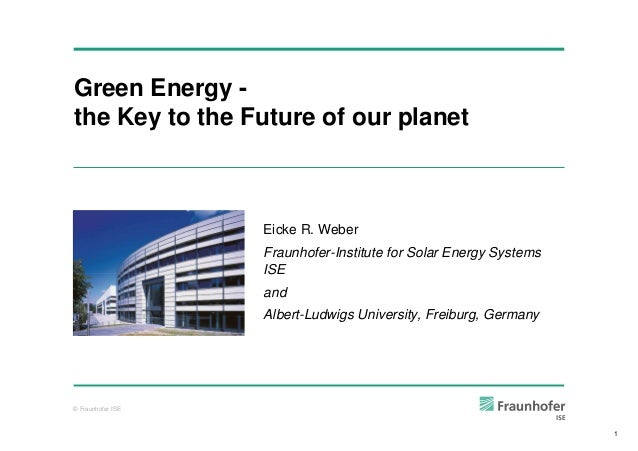 © Fraunhofer ISE Green Energy - the Key to the Future of our planet Eicke R. Weber Fraunhofer-Institute for Solar Energy S...