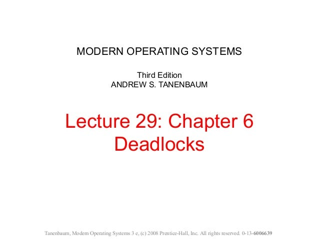 MODERN OPERATING SYSTEMS Third Edition ANDREW S. TANENBAUM Lecture 29: Chapter 6 Deadlocks Tanenbaum, Modern Operating Sys...