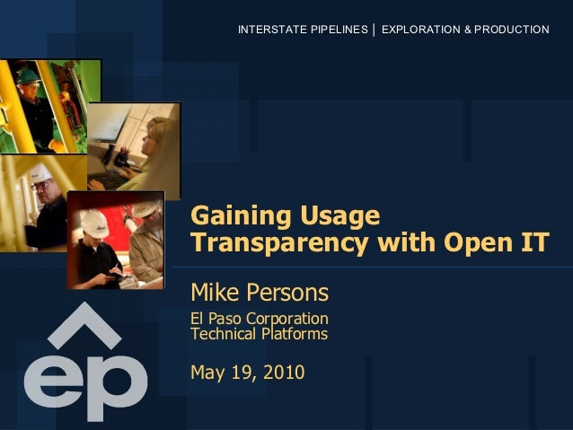 INTERSTATE PIPELINES │ EXPLORATION & PRODUCTIONGaining UsageTransparency with Open ITMike PersonsEl Paso CorporationTechni...
