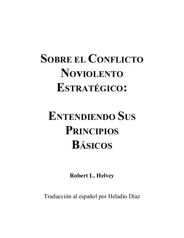SOBRE EL CONFLICTO   NOvIOLENTO  ESTRATÉGICO: ENTENDIENDO SUS   PRINCIPIOS     BÁSICOS          Robert L. HelveyTraducción...