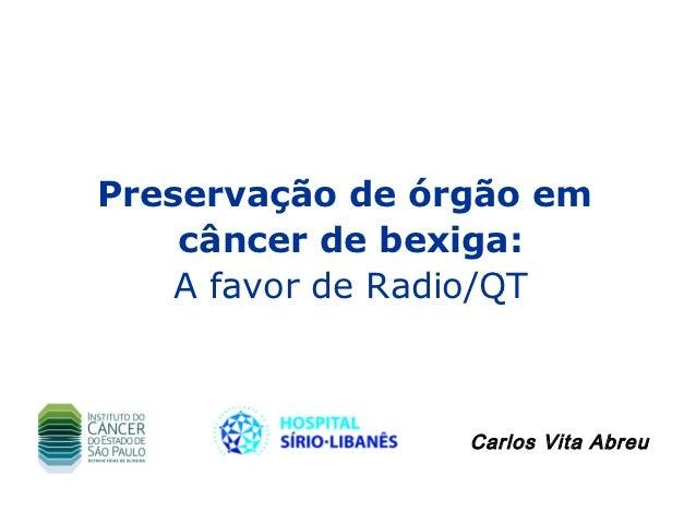 Preservação de órgão em    câncer de bexiga:    A favor de Radio/QT                 Carlos Vita Abreu