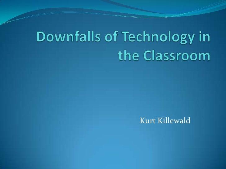 Downfalls of Technology in the Classroom<br />Kurt Killewald<br />