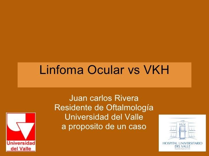 Linfoma Ocular vs VKH Juan carlos Rivera Residente de Oftalmología Universidad del Valle a proposito de un caso