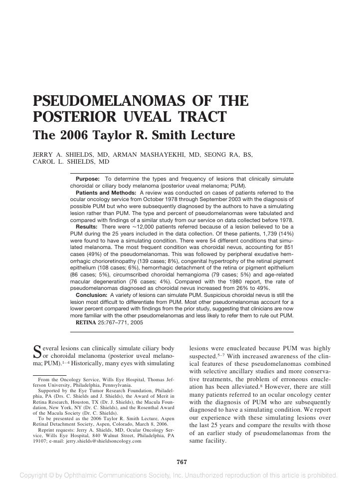 PSEUDOMELANOMAS OF THE POSTERIOR UVEAL TRACT The 2006 Taylor R. Smith Lecture JERRY A. SHIELDS, MD, ARMAN MASHAYEKHI, MD, ...