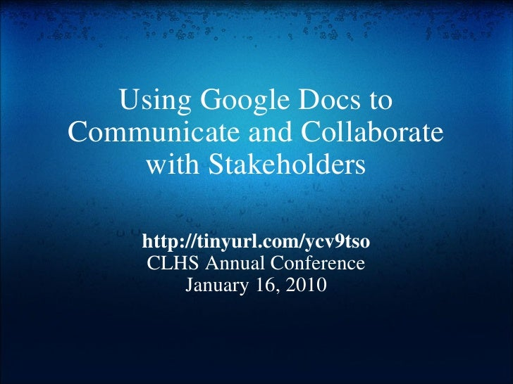 Using Google Docs to Communicate and Collaborate with Stakeholders http://tinyurl.com/ycv9tso CLHS Annual Conference Janua...