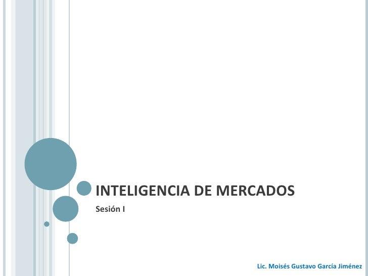 INTELIGENCIA DE MERCADOS Sesión I Lic. Moisés Gustavo García Jiménez