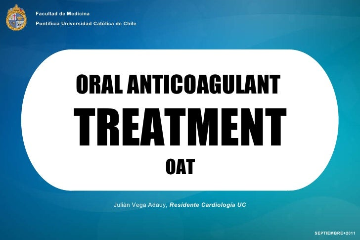 Julián Vega Adauy ,  Residente Cardiología UC SEPTIEMBRE+2011 ORAL ANTICOAGULANT  TREATMENT OAT Facultad de Medicina Ponti...