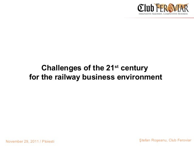 Challenges of the 21st century             for the railway business environmentNovember 29, 2011 / Ploiesti              Ş...