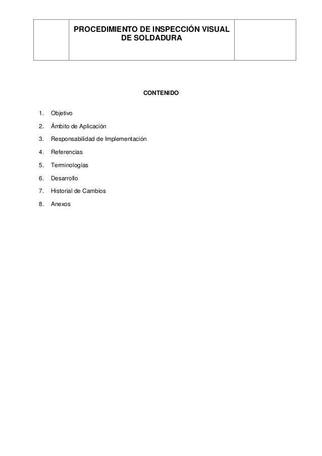 PROCEDIMIENTO DE INSPECCIÓN VISUAL DE SOLDADURA CONTENIDO 1. Objetivo 2. Ámbito de Aplicación 3. Responsabilidad de Implem...