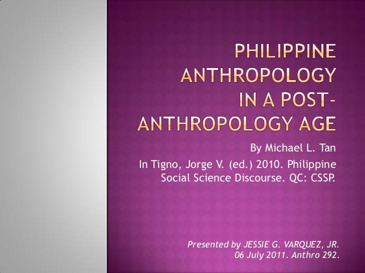 Philippine anthropology in a post-anthropology age<br />By Michael L. Tan<br />In Tigno, Jorge V. (ed.) 2010. Philippine S...