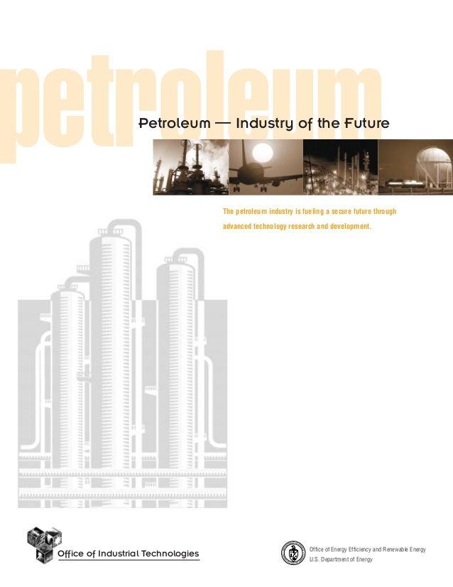 petroleum  Petroleum — Industry of the Future  The petroleum industry is fueling a secure future through advanced technolo...