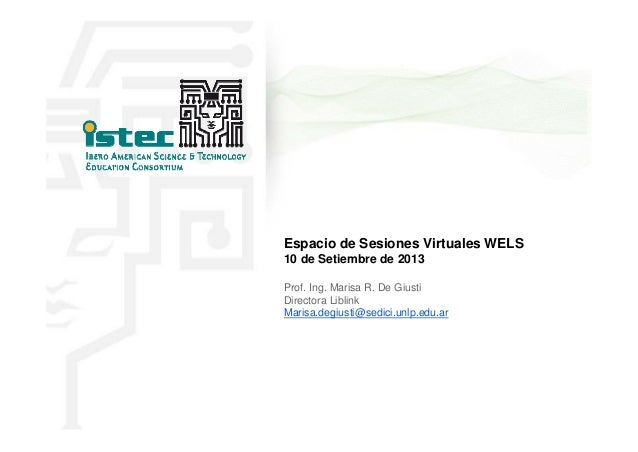 Espacio de Sesiones Virtuales WELS 10 de Setiembre de 2013 Prof. Ing. Marisa R. De Giusti Directora Liblink Marisa.degiust...