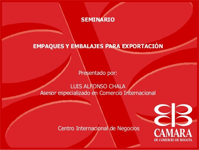 SEMINARIO EMPAQUES Y EMBALAJES PARA EXPORTACIÓN Presentado por: LUIS ALFONSO CHALA Asesor especializado en Comercio Intern...
