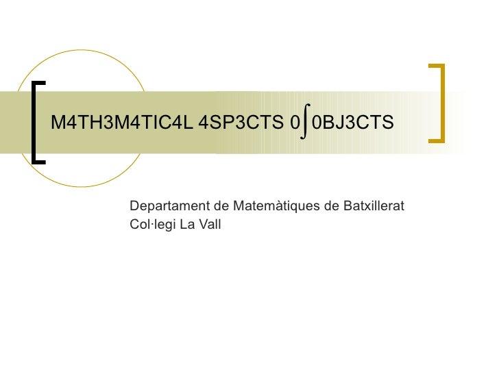 M4TH3M4TIC4L 4SP3CTS 0  0BJ3CTS Departament de Matemàtiques de Batxillerat Col·legi La Vall