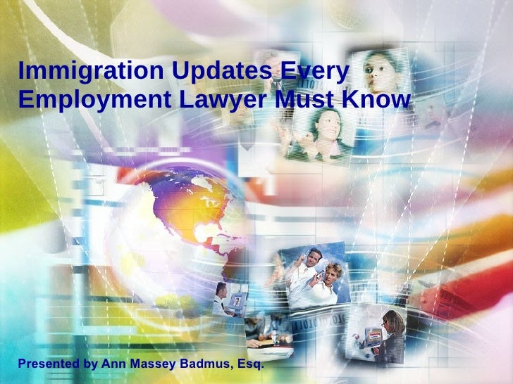 Immigration Updates Every Employment Lawyer Must Know Presented by Ann Massey Badmus, Esq.