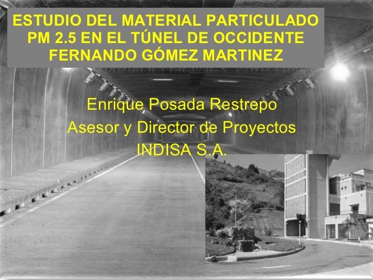 ESTUDIO DEL MATERIAL PARTICULADO PM 2.5 EN EL TÚNEL DE OCCIDENTE FERNANDO GÓMEZ MARTINEZ Enrique Posada Restrepo Asesor y ...