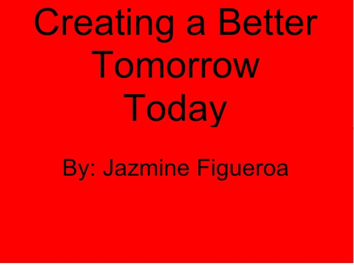 Creating a Better Tomorrow Today  By: Jazmine Figueroa