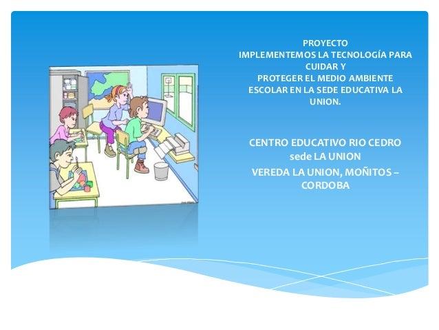 PROYECTOIMPLEMENTEMOS LA TECNOLOGÍA PARA              CUIDAR Y    PROTEGER EL MEDIO AMBIENTE  ESCOLAR EN LA SEDE EDUCATIVA...