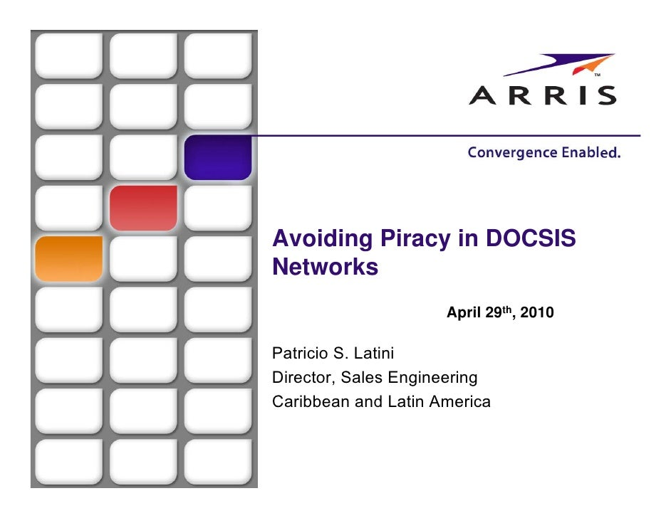 Avoiding Piracy in DOCSIS Networks                      April 29th, 2010  Patricio S. Latini Director, Sales Engineering C...