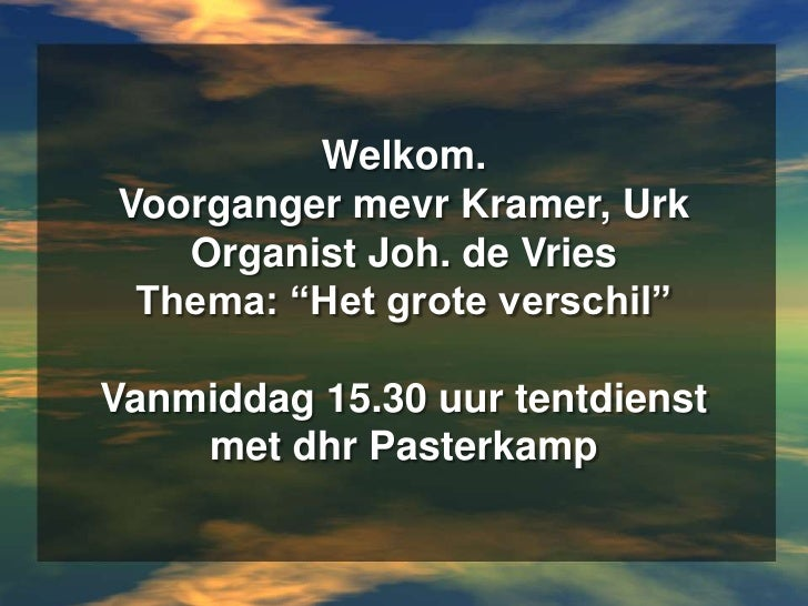 """Welkom.Voorganger mevr Kramer, UrkOrganist Joh. de VriesThema: """"Het grote verschil""""Vanmiddag 15.30 uur tentdienst met dhr ..."""