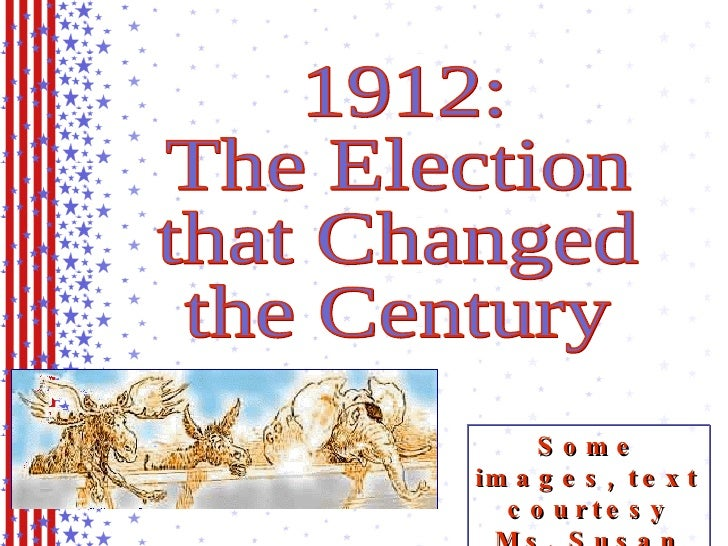 1912: The Election that Changed the Century Some images, text courtesy Ms. Susan M. Pojer