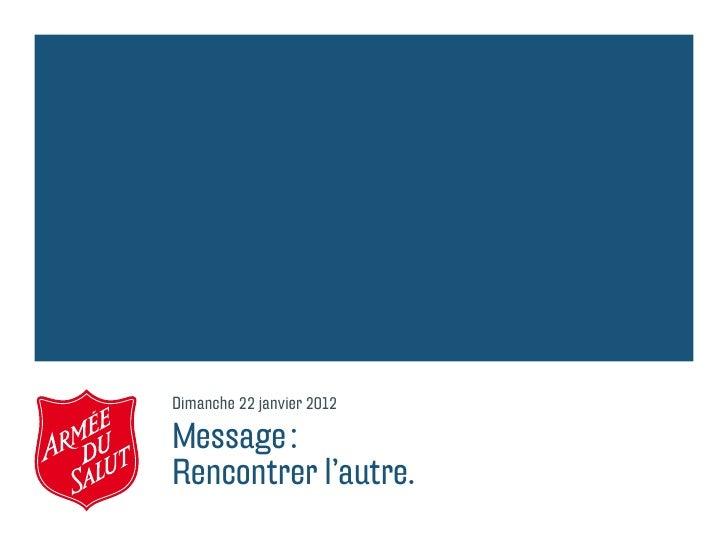 Dimanche 22 janvier 2012Message:Rencontrer l'autre.