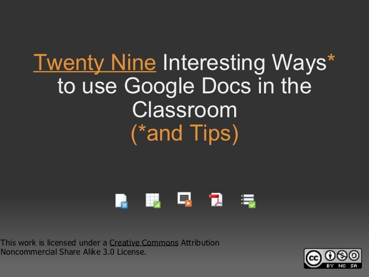Twenty Nine  Interesting Ways *  to use Google Docs in the Classroom (*and Tips) This work is licensed under a  Creative C...