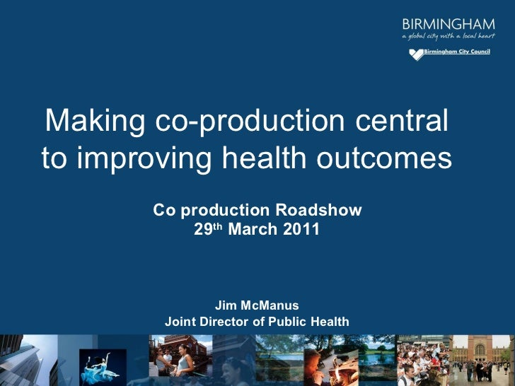 Co production Roadshow 29 th  March 2011 Jim McManus Joint Director of Public Health Making co-production central to impro...