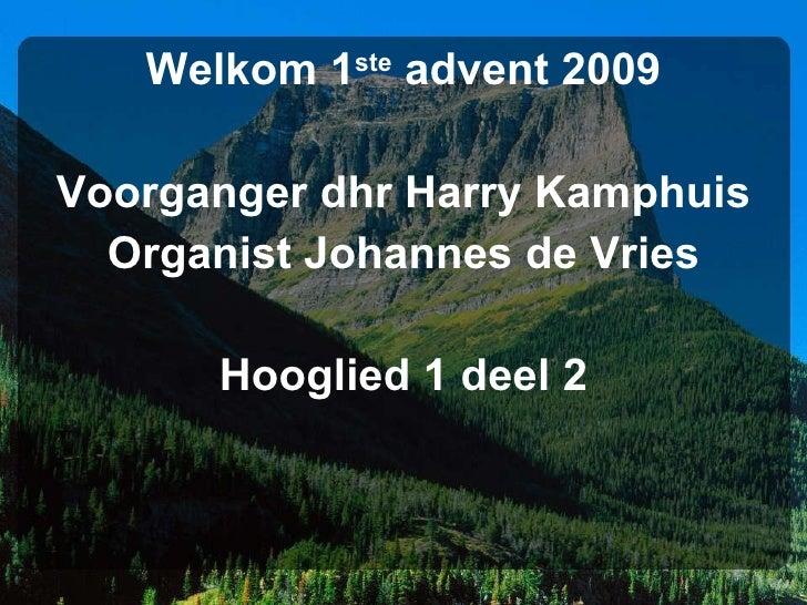 <ul><li>Welkom 1 ste  advent 2009 </li></ul><ul><li>Voorganger dhr Harry Kamphuis </li></ul><ul><li>Organist Johannes de V...