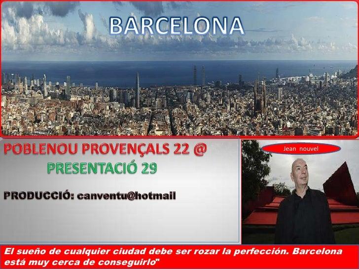 BARCELONA<br />POBLENOU PROVENÇALS 22 @<br />            PRESENTACIÓ 29<br />PRODUCCIÓ: canventu@hotmail<br />Jean  nouvel...