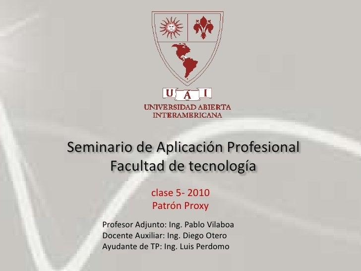 Seminario de Aplicación ProfesionalFacultad de tecnología<br />clase 5- 2010<br />Patrón Proxy<br />Profesor Adjunto: Ing....