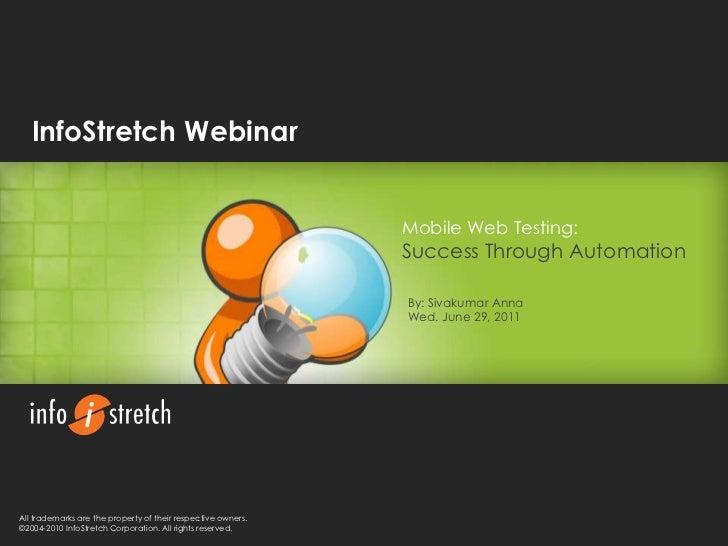 InfoStretch Webinar<br />Mobile Web Testing:<br />Success Through Automation<br />By: Sivakumar Anna<br />Wed. June 29, 20...